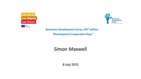 Simon Maxwell 8 July 2015. 1.Is development happening? 2.Getting to zero: the challenge of the SDGs 3.New development frontiers 4.Is Europe the right.