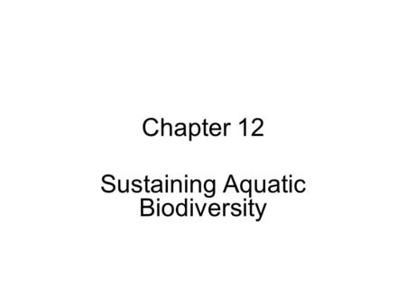 Chapter 12 Sustaining Aquatic Biodiversity. Chapter Overview Questions What do we know about aquatic biodiversity, and what is its economic and ecological.
