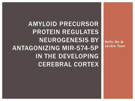 Kelly Gu & Jackie Tsao AMYLOID PRECURSOR PROTEIN REGULATES NEUROGENESIS BY ANTAGONIZING MIR-574-5P IN THE DEVELOPING CEREBRAL CORTEX.