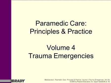 Bledsoe et al., Paramedic Care: Principles & Practice, Volume 4: Trauma Emergencies, 3rd. Ed. © 2009 by Pearson Education, Inc. Upper Saddle River, NJ.