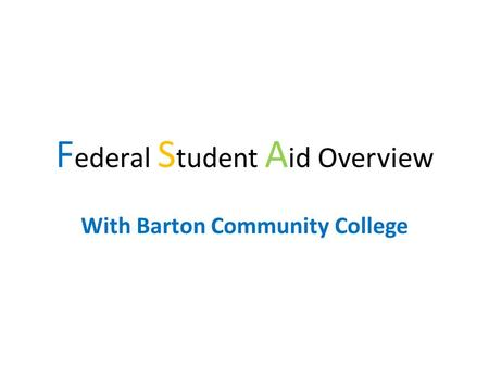 F ederal S tudent A id Overview With Barton Community College.