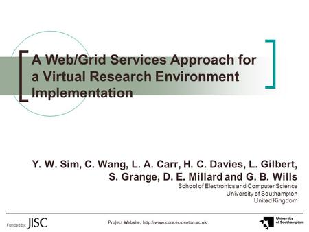 A Web/Grid Services Approach for a Virtual Research Environment Implementation Y. W. Sim, C. Wang, L. A. Carr, H. C. Davies, L. Gilbert, S. Grange, D.