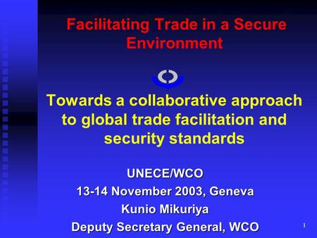 1 Facilitating Trade in a Secure Environment Towards a collaborative approach to global trade facilitation and security standards UNECE/WCO 13-14 November.