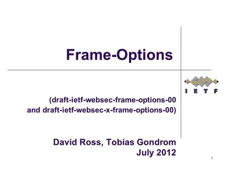 (draft-ietf-websec-frame-options-00 and draft-ietf-websec-x-frame-options-00) David Ross, Tobias Gondrom July 2012 Frame-Options 1.