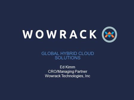 GLOBAL HYBRID CLOUD SOLUTIONS Ed Kimm CRO/Managing Partner Wowrack Technologies, Inc.