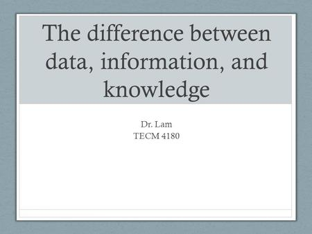 The difference between data, information, and knowledge Dr. Lam TECM 4180.