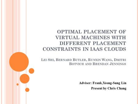 OPTIMAL PLACEMENT OF VIRTUAL MACHINES WITH DIFFERENT PLACEMENT CONSTRAINTS IN IAAS CLOUDS L EI S HI, B ERNARD B UTLER, R UNXIN W ANG, D MITRI B OTVICH.