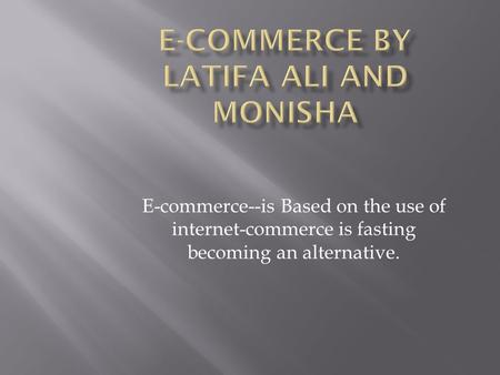 E-commerce--is Based on the use of internet-commerce is fasting becoming an alternative.