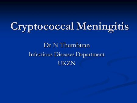 Cryptococcal Meningitis Dr N Thumbiran Infectious Diseases Department UKZN.