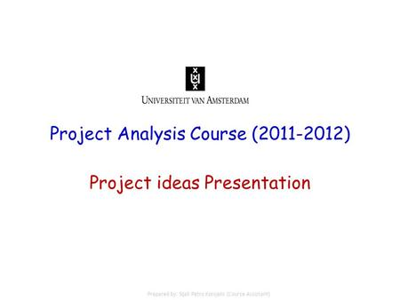 Project Analysis Course (2011-2012) Project ideas Presentation Prepared by: Sijali Petro Korojelo (Course Assistant)