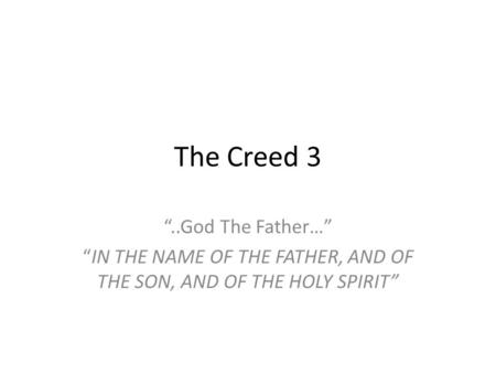 "The Creed 3 ""..God The Father…"" ""IN THE NAME OF THE FATHER, AND OF THE SON, AND OF THE HOLY SPIRIT"""
