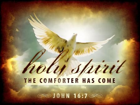 "THE PERSON. OF THE HOLY SPIRIT JOHN 16:7: ""But I tell you the truth, it is for your good that I go away. Unless I go away, the Comforter will not come."