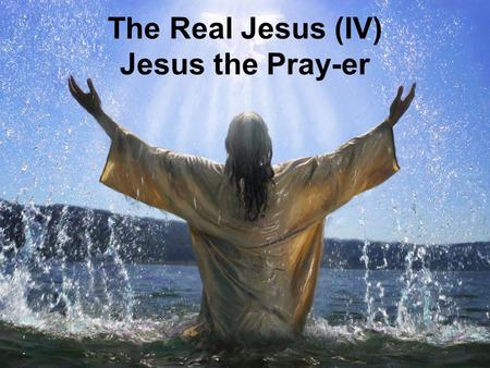 The Real Jesus (IV) Jesus the Pray-er. Prayer as a Reflection of the Real Jesus.