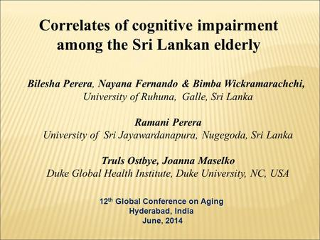Correlates of cognitive impairment among the Sri Lankan elderly 12 th Global Conference on Aging Hyderabad, India June, 2014 Bilesha Perera, Nayana Fernando.