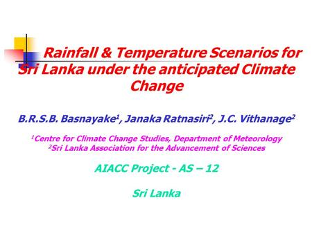 Rainfall & Temperature Scenarios for Sri Lanka under the anticipated Climate Change B.R.S.B. Basnayake 1, Janaka Ratnasiri 2, J.C. Vithanage 2 1 Centre.