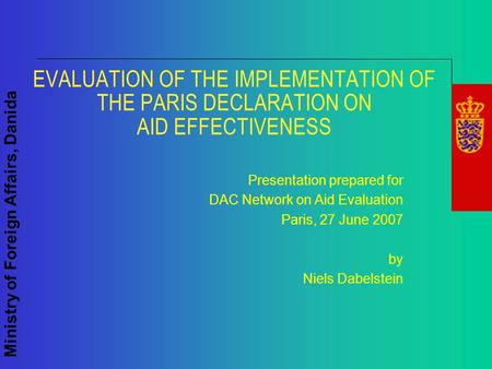 Ministry of Foreign Affairs, Danida EVALUATION OF THE IMPLEMENTATION OF THE PARIS DECLARATION ON AID EFFECTIVENESS Presentation prepared for DAC Network.