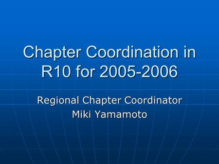 Chapter Coordination in R10 for 2005-2006 Regional Chapter Coordinator Miki Yamamoto.