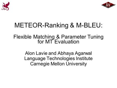 METEOR-Ranking & M-BLEU: Flexible Matching & Parameter Tuning for MT Evaluation Alon Lavie and Abhaya Agarwal Language Technologies Institute Carnegie.