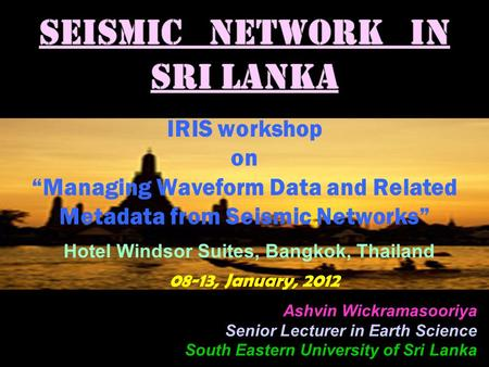 "IRIS workshop on ""Managing Waveform Data and Related Metadata from Seismic Networks"" Hotel Windsor Suites, Bangkok, Thailand 08-13, January, 2012 Ashvin."