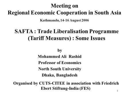 1 Meeting on Regional Economic Cooperation in South Asia Kathmandu, 14-16 August 2006 by Mohammed Ali Rashid Professor of Economics North South University.