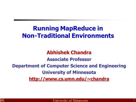 University of Minnesota Running MapReduce in Non-Traditional Environments Abhishek Chandra Associate Professor Department of Computer Science and Engineering.
