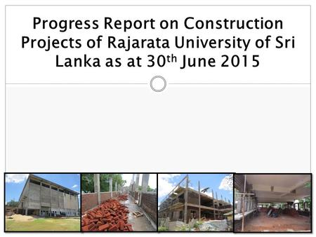 Progress Report on Construction Projects of Rajarata University of Sri Lanka as at 30 th June 2015.