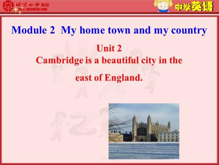 Module 2 My home town and my country Unit 2 Cambridge is a beautiful city in the east of England.