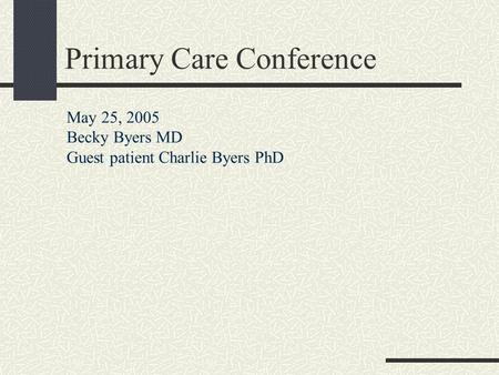 Primary Care Conference May 25, 2005 Becky Byers MD Guest patient Charlie Byers PhD.