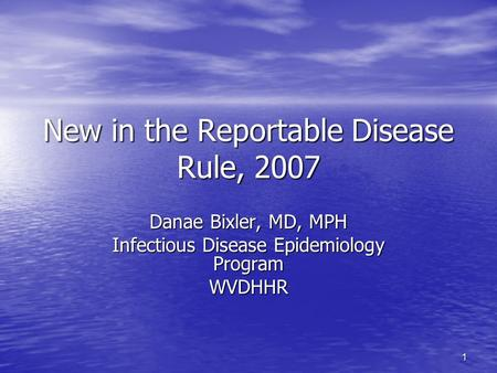 1 New in the Reportable Disease Rule, 2007 Danae Bixler, MD, MPH Infectious Disease Epidemiology Program WVDHHR.
