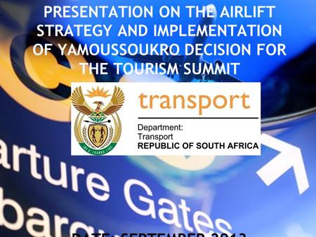 PRESENTATION ON THE AIRLIFT STRATEGY AND IMPLEMENTATION OF YAMOUSSOUKRO DECISION FOR THE TOURISM SUMMIT DATE: SEPTEMBER 2013.