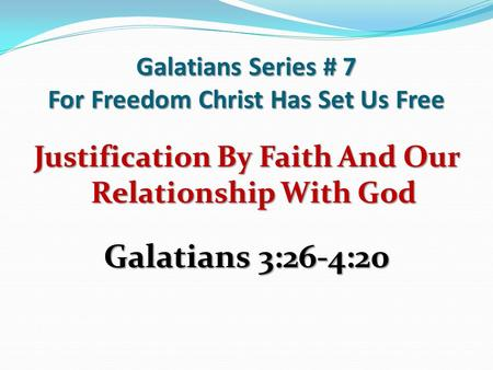 Galatians Series # 7 For Freedom Christ Has Set Us Free Justification By Faith And Our Relationship With God Galatians 3:26-4:20.