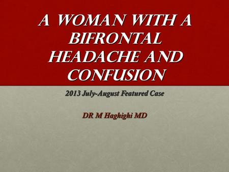 A woman with a bifrontal headache and confusion 2013 July-August Featured Case DR M Haghighi MD.