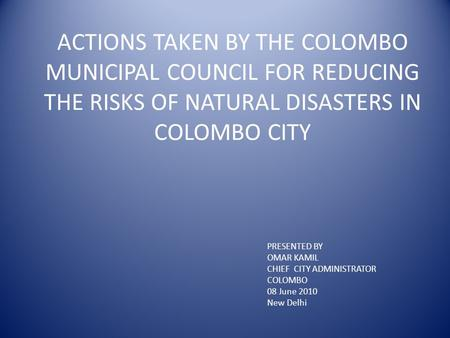 ACTIONS TAKEN BY THE COLOMBO MUNICIPAL COUNCIL FOR REDUCING THE RISKS OF NATURAL DISASTERS IN COLOMBO CITY PRESENTED BY OMAR KAMIL CHIEF CITY ADMINISTRATOR.