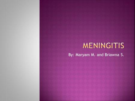 By: Maryam M. and Briawna S..  Meningitis is a inflammation of the spinal and cranial meninges caused by bacterial or viral infection.