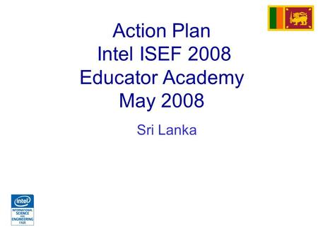 Action Plan Intel ISEF 2008 Educator Academy May 2008 Sri Lanka.