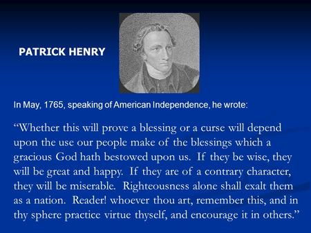"PATRICK HENRY In May, 1765, speaking of American Independence, he wrote: ""Whether this will prove a blessing or a curse will depend upon the use our people."