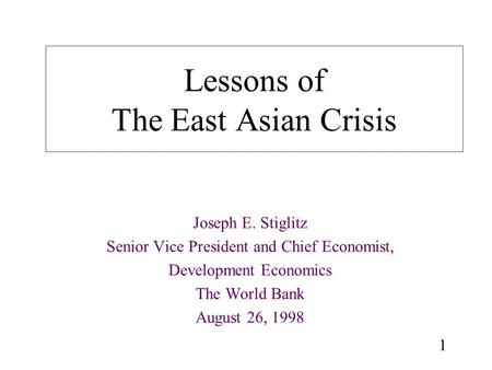 1 Lessons of The East Asian Crisis Joseph E. Stiglitz Senior Vice President and Chief Economist, Development Economics The World Bank August 26, 1998.