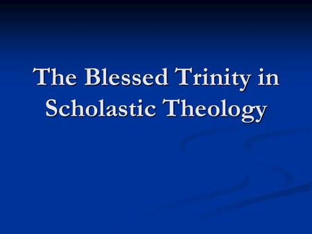 The Blessed Trinity in Scholastic Theology. The theological effort to understand the doctrine of God as Trinity continued throughout the middle ages.
