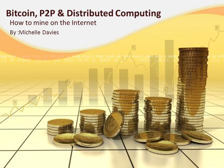 Bitcoin, P2P & Distributed Computing How to mine on the Internet By :Michelle Davies.