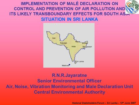 IMPLEMENTATION OF MALÈ DECLARATION ON CONTROL AND PREVENTION OF AIR POLLUTION AND ITS LIKELY TRANSBOUNDARY EFFECTS FOR SOUTH ASIA SITUATION IN SRI LANKA.