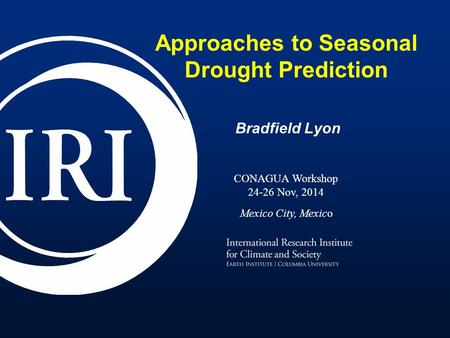 Approaches to Seasonal Drought Prediction Bradfield Lyon CONAGUA Workshop 24-26 Nov, 2014 Mexico City, Mexico.