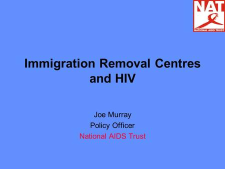 Immigration Removal Centres and HIV Joe Murray Policy Officer National AIDS Trust.
