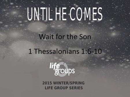 Wait for the Son 1 Thessalonians 1:6-10. DISCUSSION GUIDE Wait/Waiting: to stay in a place until an expected event happens, until someone arrives, until.