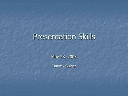 Presentation Skills May 28, 2003 Tammy Bulger. We will Complete A Brief Speaking Exercise Complete A Brief Speaking Exercise Look At 4 Principles Of Leadership.