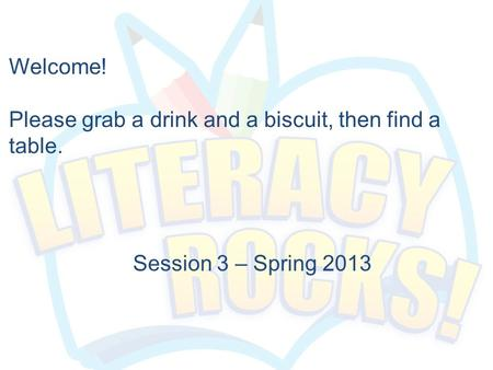 Session 3 – Spring 2013 Welcome! Please grab a drink and a biscuit, then find a table.