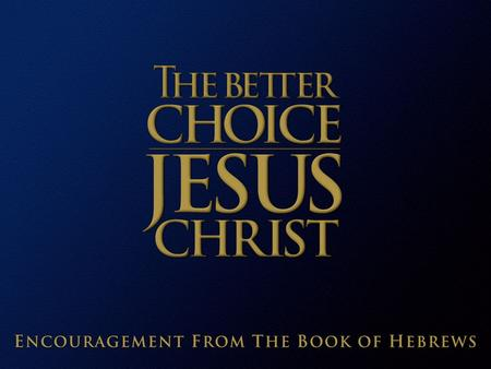 Jesus Christ: The Better Choice  A better messenger  Better than Adam  Better than the angels  Better than Moses  A better rest  A better high priest.