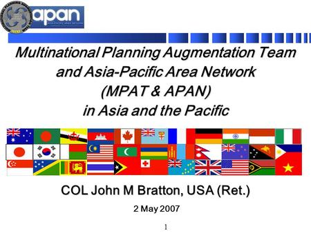 1 Multinational Planning Augmentation Team and Asia-Pacific Area Network (MPAT & APAN) in Asia and the Pacific 2 May 2007 COL John M Bratton, USA (Ret.)