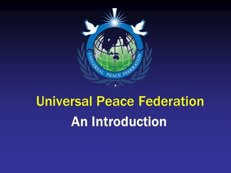 Universal Peace Federation An Introduction. UPF Mission The Universal Peace Federation is a global alliance of individuals and organizations: dedicated.