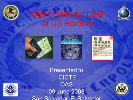 Use of Interpol Data at US Borders Presented to CICTE OAS 09 June 2008 San Salvador, El Salvador.