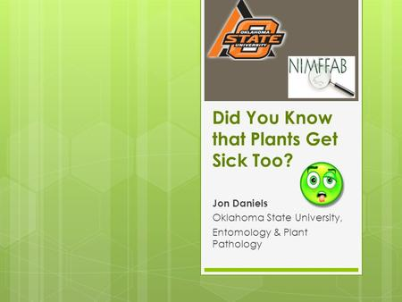 Did You Know that Plants Get Sick Too? Jon Daniels Oklahoma State University, Entomology & Plant Pathology.